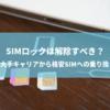 大手キャリアから格安SIMに乗り換える場合、SIMロックは解除すべき?