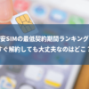 格安SIMの最低契約期間ランキング!