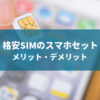 格安SIMスマホセットのメリット・デメリット